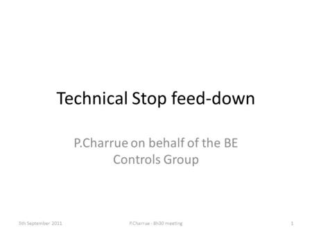 Technical Stop feed-down P.Charrue on behalf of the BE Controls Group 5th September 2011P.Charrue - 8h30 meeting1.