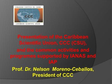 Presentation of the Caribbean Scientific Union, CCC (CSU), and the common activities and programes supported by IANAS and IAP Prof. Dr. Nelson Moreno-Ceballos,