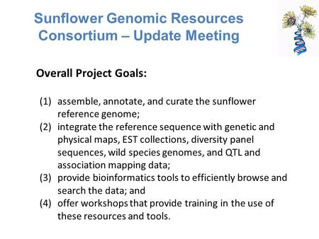 Sunflower Genomic Resources Consortium – Update Meeting (1)assemble, annotate, and curate the sunflower reference genome; (2)integrate the reference sequence.
