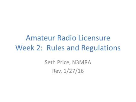 Amateur Radio Licensure Week 2: Rules and Regulations Seth Price, N3MRA Rev. 1/27/16.