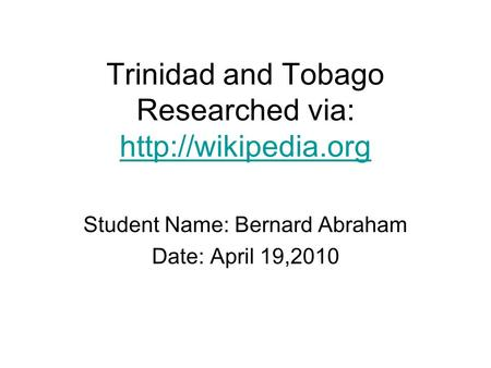 Trinidad and Tobago Researched via:   Student Name: Bernard Abraham Date: April 19,2010.