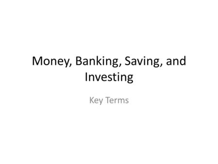 Money, Banking, Saving, and Investing Key Terms. bank A business whose main purpose is to receive deposits and make loans.