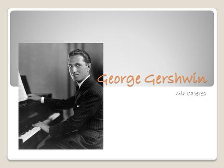 George Gershwin By: Samir Caceres. Information George Gershwin was born on September 26, 1898. He was born in Brooklyn, New York. Gershwin was named Jacob.