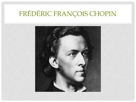 FRÉDÉRIC FRANÇOIS CHOPIN OVERVIEW Born on March 1, 1810 in Zelazowa Wola, Poland. Died on October 17, 1849 in Paris, France. A Polish composer and one.