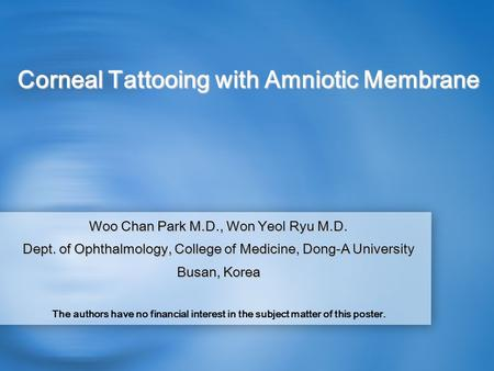 Corneal Tattooing with Amniotic Membrane Woo Chan Park M.D., Won Yeol Ryu M.D. Dept. of Ophthalmology, College of Medicine, Dong-A University Busan, Korea.