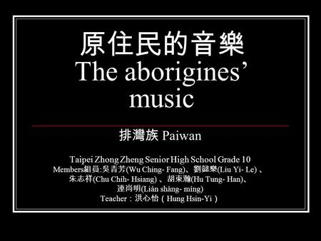 原住民的音樂 The aborigines' music 排灣族 Paiwan Taipei Zhong Zheng Senior High School Grade 10 Members 組員 : 吳青芳 (Wu Ching- Fang) 、劉懿樂 (Liu Yi- Le) 、 朱志祥 (Chu Chih-