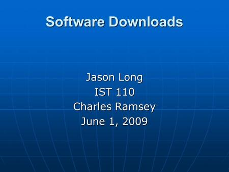 Software Downloads Jason Long IST 110 Charles Ramsey June 1, 2009.