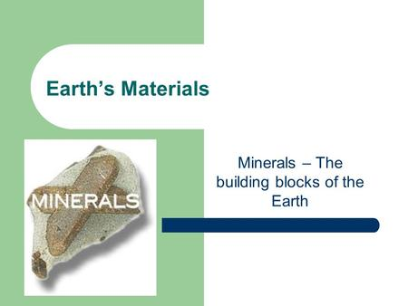 Earth's Materials Minerals – The building blocks of the Earth.