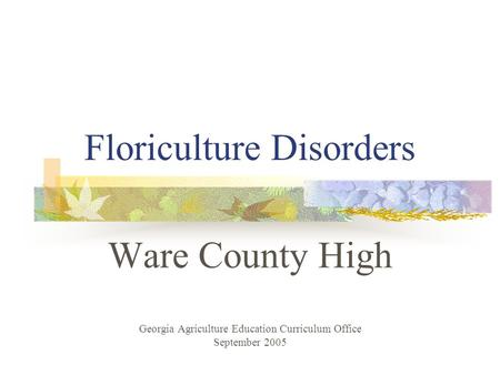 Floriculture Disorders Ware County High Georgia Agriculture Education Curriculum Office September 2005.