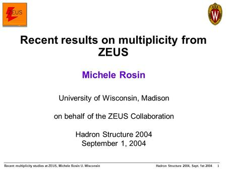 Recent multiplicity studies at ZEUS, Michele Rosin U. WisconsinHadron Structure 2004, Sept. 1st 2004 1 University of Wisconsin, Madison on behalf of the.