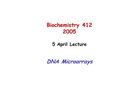 Biochemistry 412 2005 5 April Lecture DNA Microarrays.