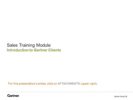 Sales Training Module Introduction to Gartner Clients Gartner Studio 56 For this presentation's slides, click on ATTACHMENTS (upper right).