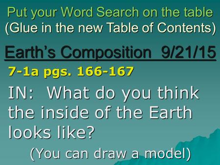 Earth's Composition 9/21/15 7-1a pgs. 166-167 IN: What do you think the inside of the Earth looks like? (You can draw a model) (Glue in the new Table of.