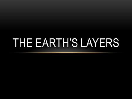 THE EARTH'S LAYERS. THE EARTH IS DIVIDED INTO THREE LAYERS.