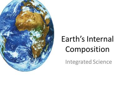 Earth's Internal Composition Integrated Science. There are two classification system The Earth's interior has two different classification systems – System.