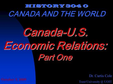 HISTORY 304 0 CANADA AND THE WORLD Dr. Curtis Cole Trent UOIT Canada-U.S. Economic Relations: Part One October 5, 2009.