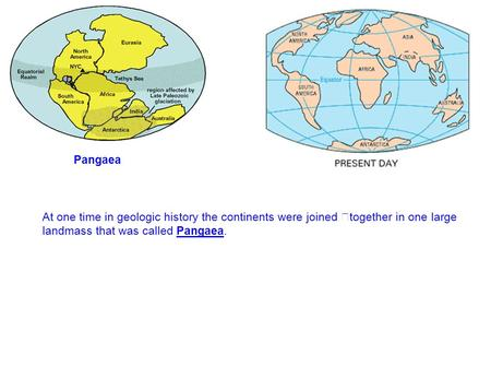 Pangaea At one time in geologic history the continents were joined together in one large landmass that was called Pangaea.