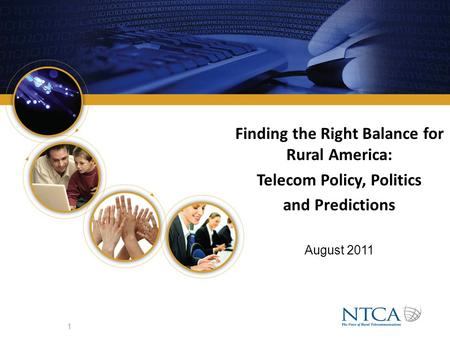 Finding the Right Balance for Rural America: Telecom Policy, Politics and Predictions August 2011 1.