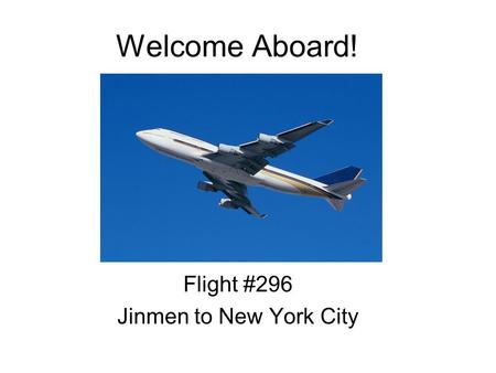 Welcome Aboard! Flight #296 Jinmen to New York City.