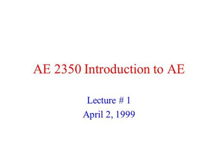 AE 2350 Introduction to AE Lecture # 1 April 2, 1999.