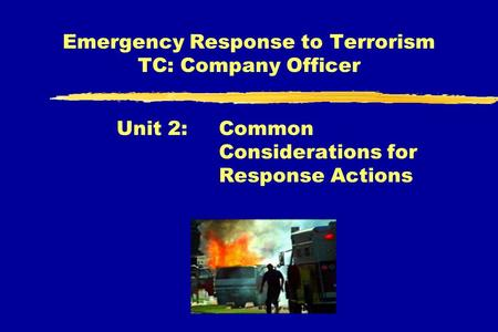 Emergency Response to Terrorism TC: Company Officer Unit 2: Common Considerations for Response Actions.