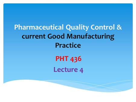Pharmaceutical Quality Control & current Good Manufacturing Practice PHT 436 Lecture 4.