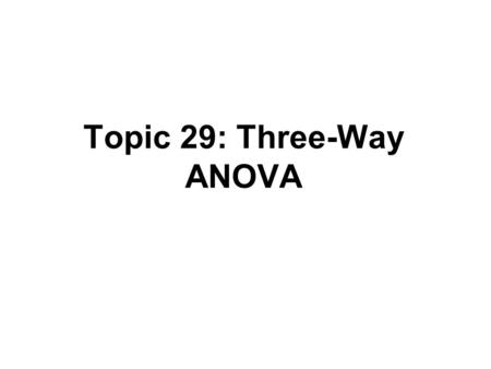 Topic 29: Three-Way ANOVA. Outline Three-way ANOVA –Data –Model –Inference.