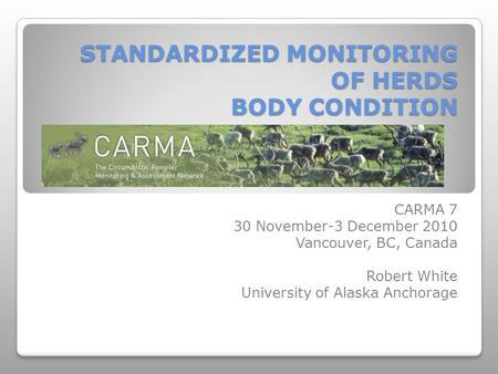 STANDARDIZED MONITORING OF HERDS BODY CONDITION CARMA 7 30 November-3 December 2010 Vancouver, BC, Canada Robert White University of Alaska Anchorage.