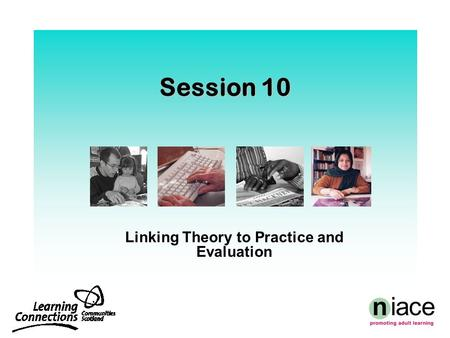 Session 10 Linking Theory to Practice and Evaluation.