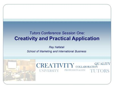 CREATIVITY PROFESSIONALISM TUTORS UNIVERSITY COLLABORATION QUALITY Tutors Conference Session One: Creativity and Practical Application Ray Nafatali School.