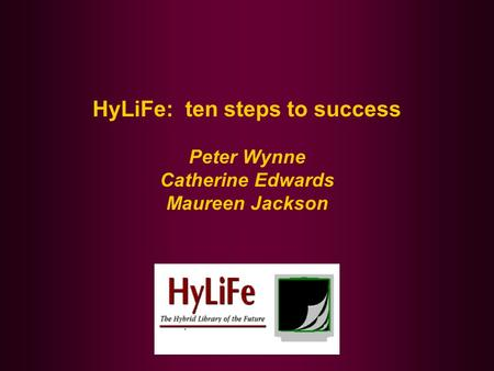 HyLiFe: ten steps to success Peter Wynne Catherine Edwards Maureen Jackson.