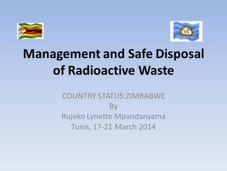 Management and Safe Disposal of Radioactive Waste COUNTRY STATUS:ZIMBABWE By Rujeko Lynette Mpandanyama Tunis, 17-21 March 2014.