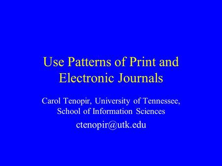 Use Patterns of Print and Electronic Journals Carol Tenopir, University of Tennessee, School of Information Sciences