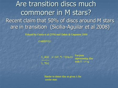 Are transition discs much commoner in M stars? Recent claim that 50% of discs around M stars are in transition (Sicilia-Aguilar et al 2008) CAREFUL! For.
