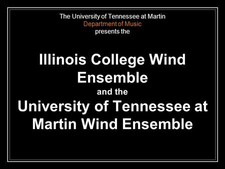 The University of Tennessee at Martin Department of Music presents the Illinois College Wind Ensemble and the University of Tennessee at Martin Wind Ensemble.