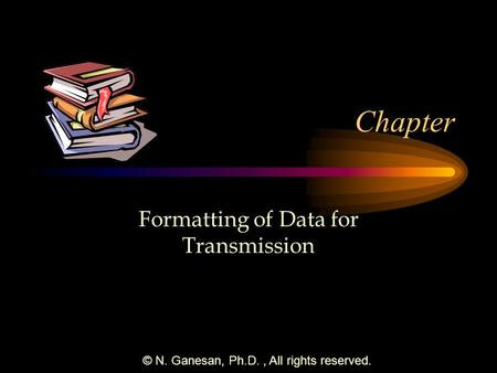 © N. Ganesan, Ph.D., All rights reserved. Chapter Formatting of Data for Transmission.