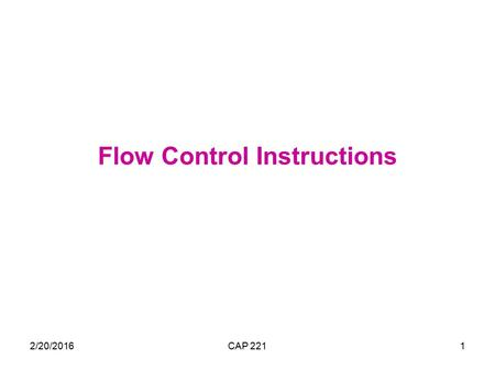 2/20/2016CAP 2211 Flow Control Instructions. 2/20/2016CAP 2212 Transfer of Control Flow control instructions are used to control the flow of a program.