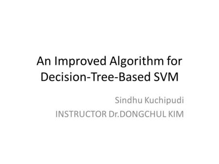 An Improved Algorithm for Decision-Tree-Based SVM Sindhu Kuchipudi INSTRUCTOR Dr.DONGCHUL KIM.