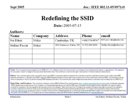 Doc.: IEEE 802.11-05/0971r0 Submission Sept 2005 Jon Edney, Stefano Faccin, NokiaSlide 1 Redefining the SSID Notice: This document has been prepared to.