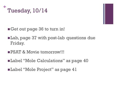 "+ Tuesday, 10/14 Get out page 36 to turn in! Lab, page 37 with post-lab questions due Friday. PSAT & Movie tomorrow!!! Label ""Mole Calculations"" as page."