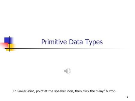 Primitive Data Types 1 In PowerPoint, point at the speaker icon, then click the Play button.