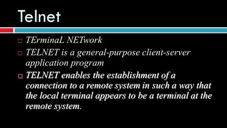 Telnet  TErminaL NETwork  TELNET is a general-purpose client-server application program  TELNET enables the establishment of a connection to a remote.