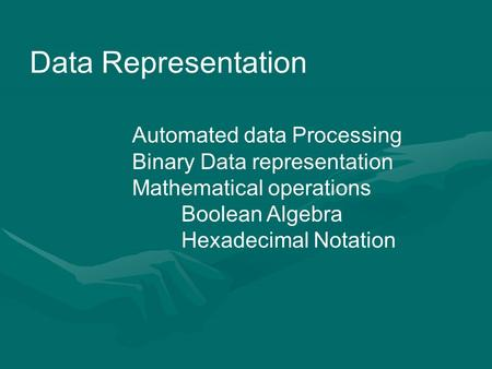Data Representation Automated data Processing Binary Data representation Mathematical operations Boolean Algebra Hexadecimal Notation.