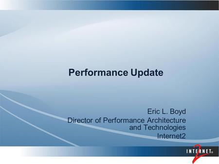 Performance Update Eric L. Boyd Director of Performance Architecture and Technologies Internet2.