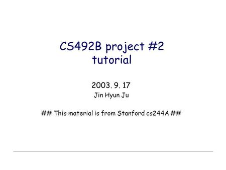 CS492B project #2 tutorial 2003. 9. 17 Jin Hyun Ju ## This material is from Stanford cs244A ##