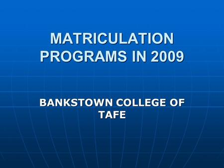 MATRICULATION PROGRAMS IN 2009 BANKSTOWN COLLEGE OF TAFE.