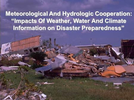 "Meteorological And Hydrologic Cooperation: ""Impacts Of Weather, Water And Climate Information on Disaster Preparedness"""
