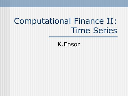 Computational Finance II: Time Series K.Ensor. What is a time series? Anything observed sequentially (by time?) Returns, volatility, interest rates, exchange.