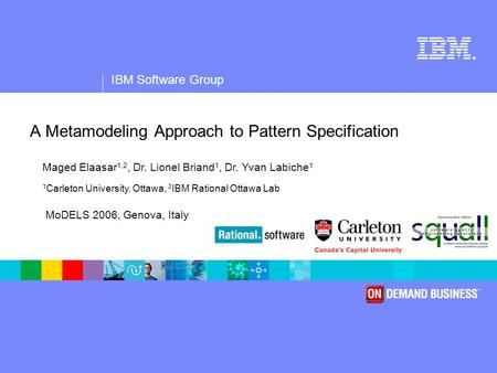 ® IBM Software Group A Metamodeling Approach to Pattern Specification Maged Elaasar 1,2, Dr. Lionel Briand 1, Dr. Yvan Labiche 1 1 Carleton University,