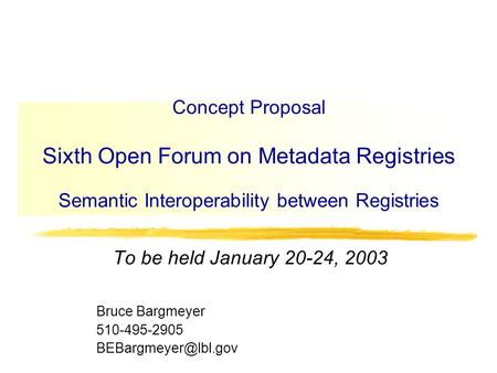Concept Proposal Sixth Open Forum on Metadata Registries Semantic Interoperability between Registries To be held January 20-24, 2003 Bruce Bargmeyer 510-495-2905.